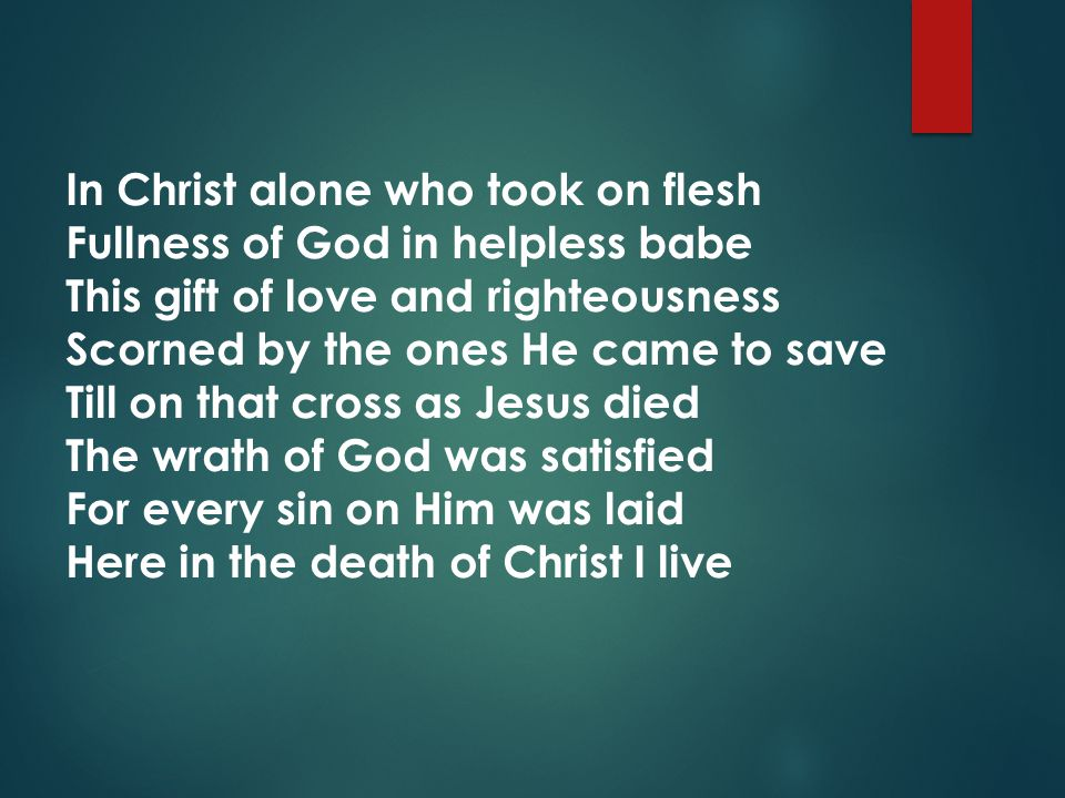 In Christ alone who took on flesh Fullness of God in helpless babe This gift of love and righteousness Scorned by the ones He came to save Till on that cross as Jesus died The wrath of God was satisfied For every sin on Him was laid Here in the death of Christ I live