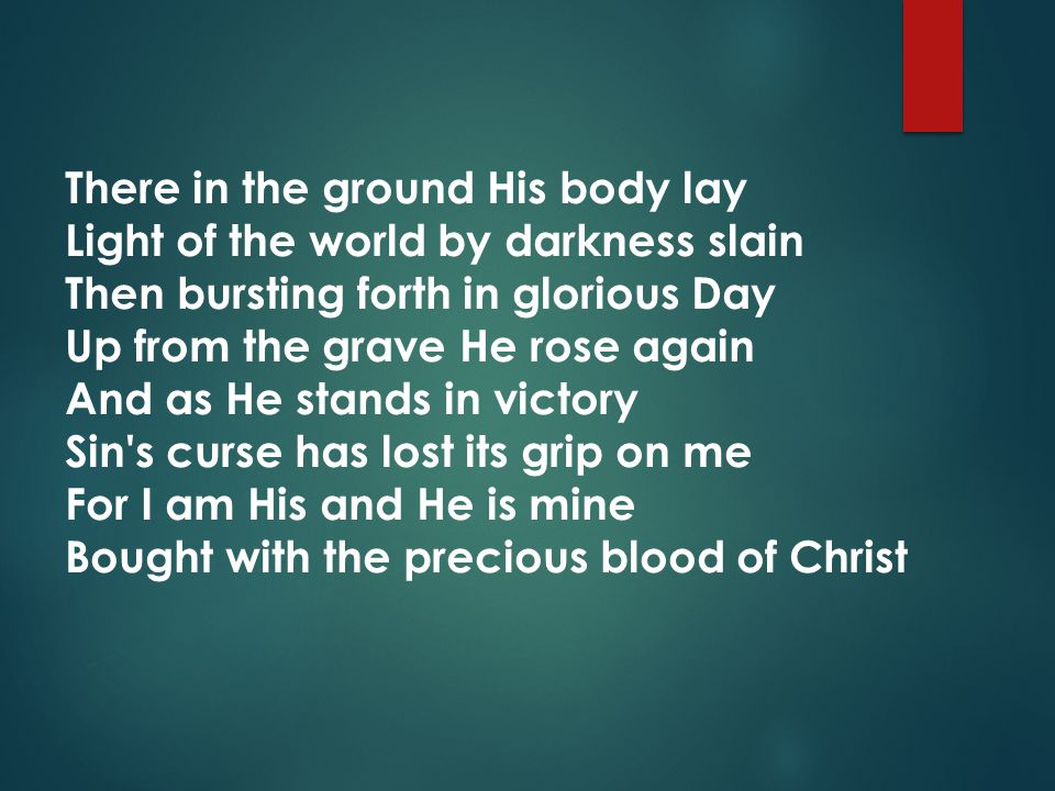 There in the ground His body lay Light of the world by darkness slain Then bursting forth in glorious Day Up from the grave He rose again And as He stands in victory Sin s curse has lost its grip on me For I am His and He is mine Bought with the precious blood of Christ