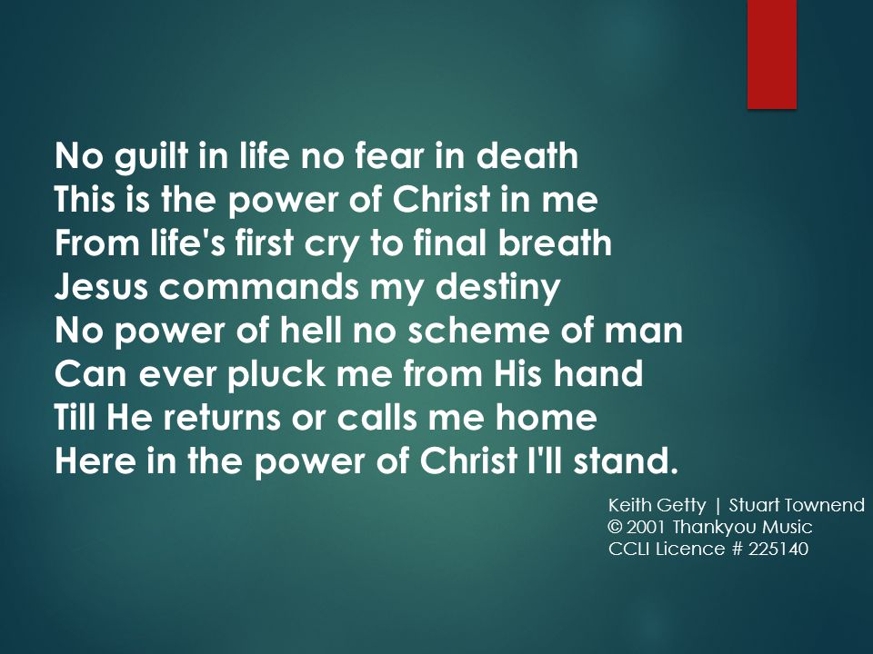 No guilt in life no fear in death This is the power of Christ in me From life s first cry to final breath Jesus commands my destiny No power of hell no scheme of man Can ever pluck me from His hand Till He returns or calls me home Here in the power of Christ I ll stand.