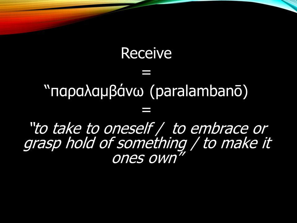 Receive = παραλαμβάνω (paralambanō) to take to oneself / to embrace or grasp hold of something / to make it ones own