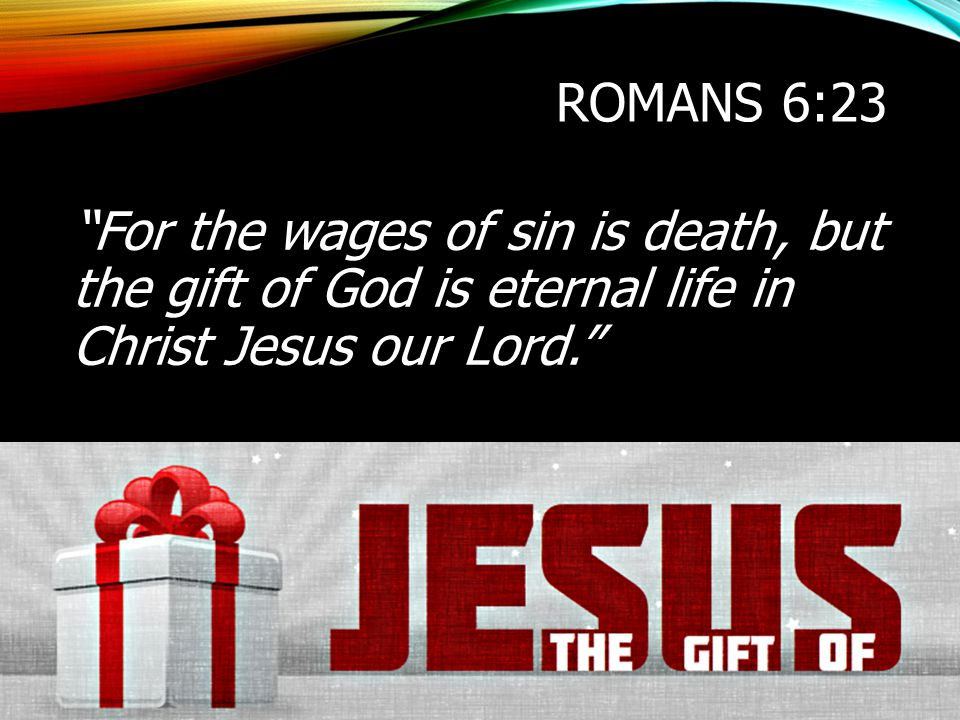 Romans 6:23 For the wages of sin is death, but the gift of God is eternal life in Christ Jesus our Lord.