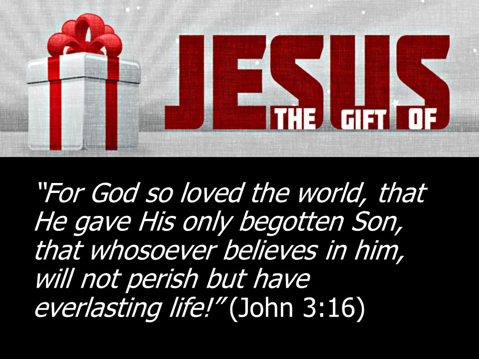 For God so loved the world, that He gave His only begotten Son, that whosoever believes in him, will not perish but have everlasting life! (John 3:16)