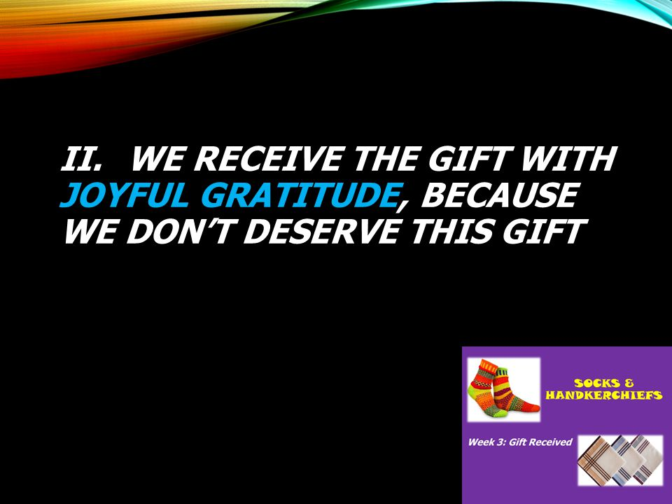 II. WE RECEIVE THE GIFT WITH JOYFUL GRATITUDE, BECAUSE WE DON'T DESERVE THIS GIFT
