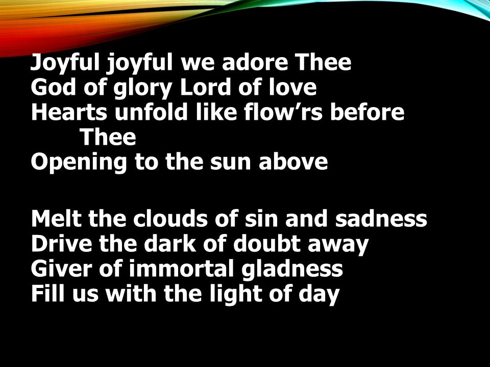 Joyful joyful we adore Thee God of glory Lord of love Hearts unfold like flow'rs before Thee Opening to the sun above Melt the clouds of sin and sadness Drive the dark of doubt away Giver of immortal gladness Fill us with the light of day