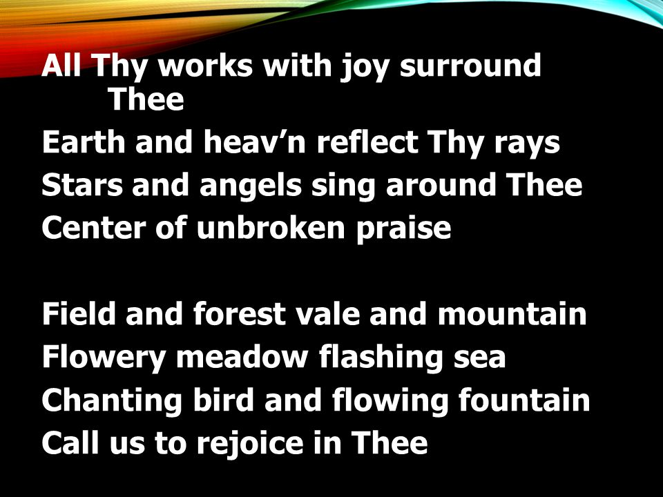 All Thy works with joy surround Thee Earth and heav'n reflect Thy rays Stars and angels sing around Thee Center of unbroken praise Field and forest vale and mountain Flowery meadow flashing sea Chanting bird and flowing fountain Call us to rejoice in Thee
