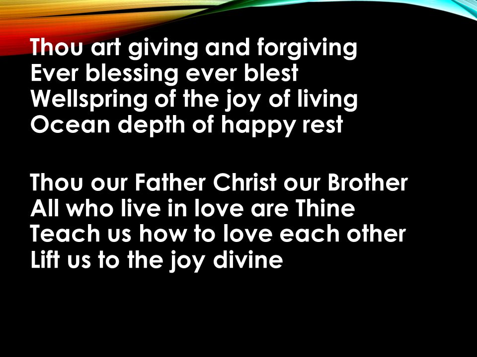 Thou art giving and forgiving Ever blessing ever blest Wellspring of the joy of living Ocean depth of happy rest Thou our Father Christ our Brother All who live in love are Thine Teach us how to love each other Lift us to the joy divine