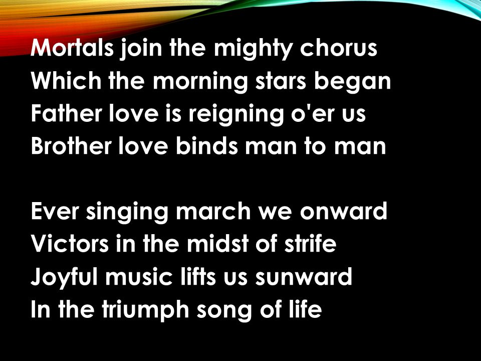 Mortals join the mighty chorus Which the morning stars began Father love is reigning o er us Brother love binds man to man Ever singing march we onward Victors in the midst of strife Joyful music lifts us sunward In the triumph song of life