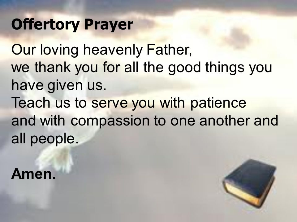 Offertory Prayer Our loving heavenly Father, we thank you for all the good things you have given us.