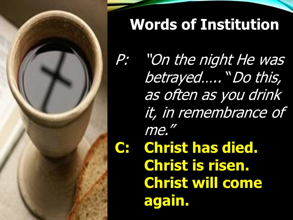 Words of Institution P: On the night He was betrayed….. Do this, as often as you drink it, in remembrance of me.