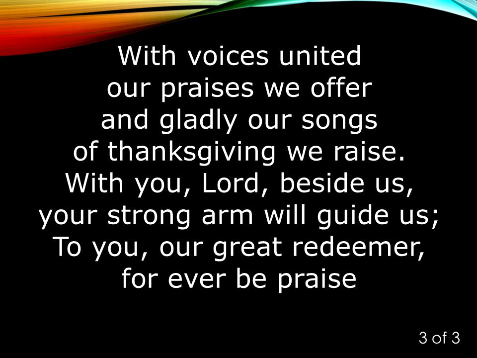 of thanksgiving we raise. With you, Lord, beside us,