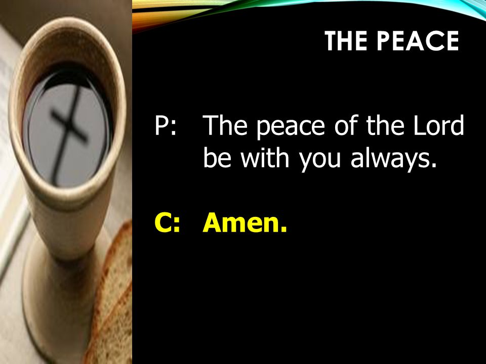 THE PEACE P: The peace of the Lord be with you always. C: Amen.