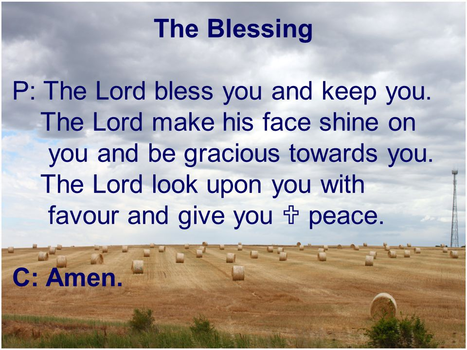 The Blessing P: The Lord bless you and keep you. The Lord make his face shine on. you and be gracious towards you.