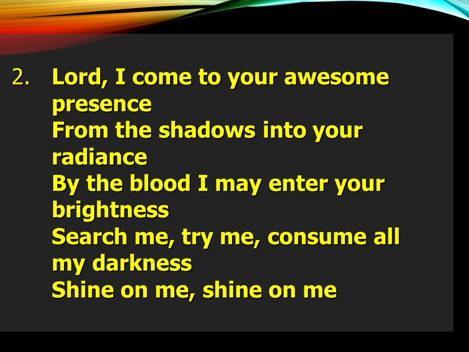 2. Lord, I come to your awesome presence. From the shadows into your radiance. By the blood I may enter your brightness.