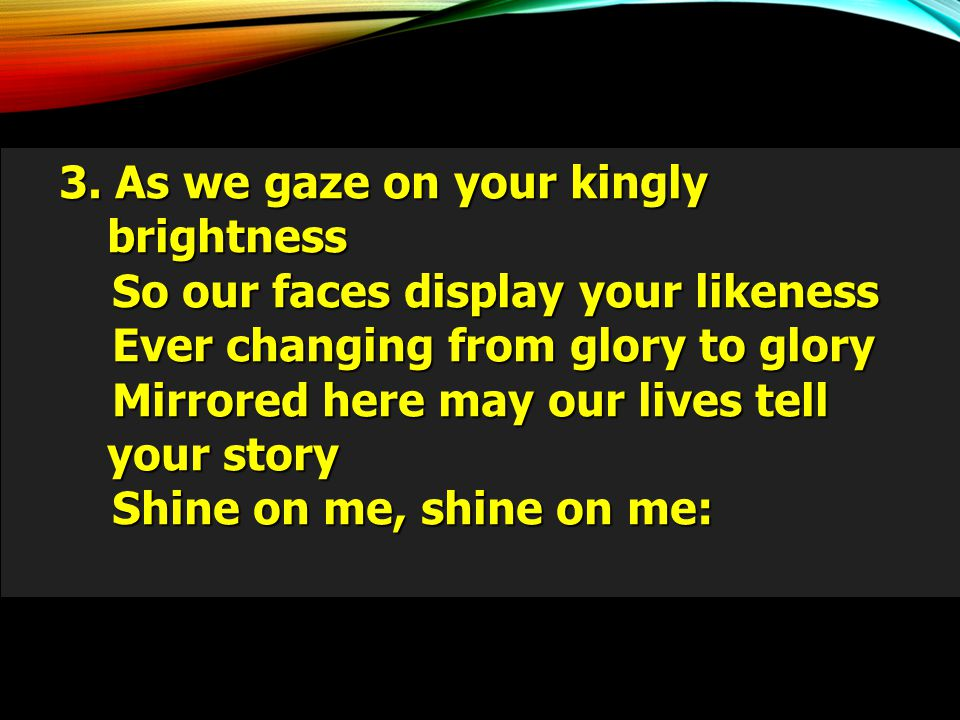 3. As we gaze on your kingly brightness