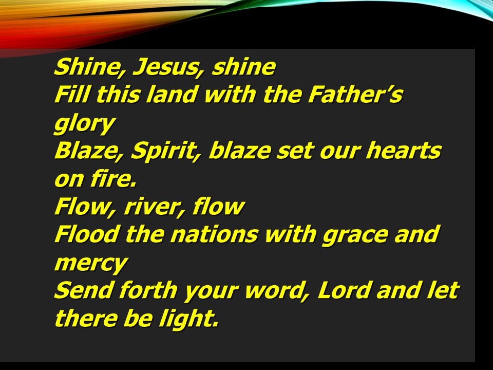 Shine, Jesus, shine Fill this land with the Father's glory. Blaze, Spirit, blaze set our hearts on fire.