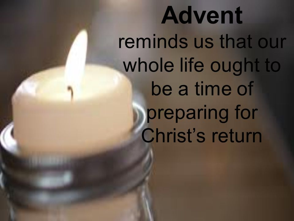 Advent reminds us that our whole life ought to be a time of preparing for Christ's return