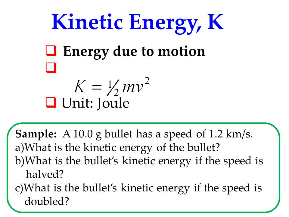 Kinetic Energy, K Energy due to motion Unit: Joule