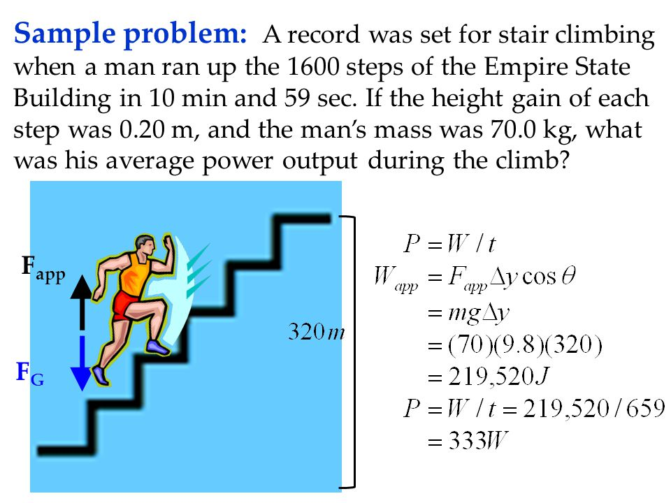 Sample problem: A record was set for stair climbing when a man ran up the 1600 steps of the Empire State Building in 10 min and 59 sec. If the height gain of each step was 0.20 m, and the man's mass was 70.0 kg, what was his average power output during the climb