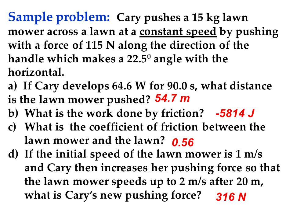 Sample problem: Cary pushes a 15 kg lawn mower across a lawn at a constant speed by pushing with a force of 115 N along the direction of the handle which makes a 22.50 angle with the horizontal. a) If Cary develops 64.6 W for 90.0 s, what distance is the lawn mower pushed b) What is the work done by friction