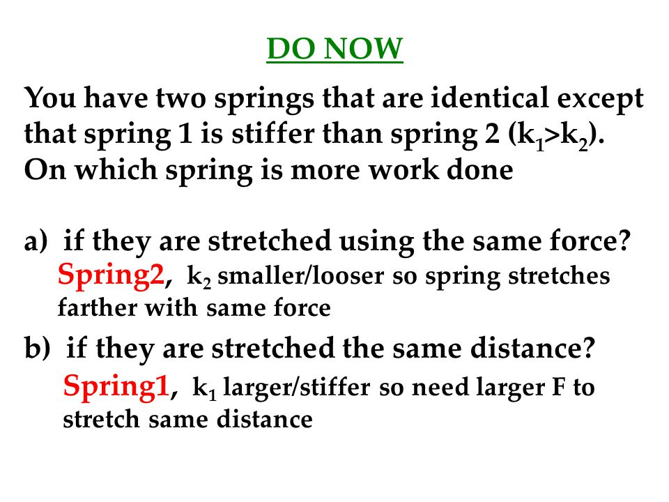 DO NOW You have two springs that are identical except that spring 1 is stiffer than spring 2 (k1>k2). On which spring is more work done.