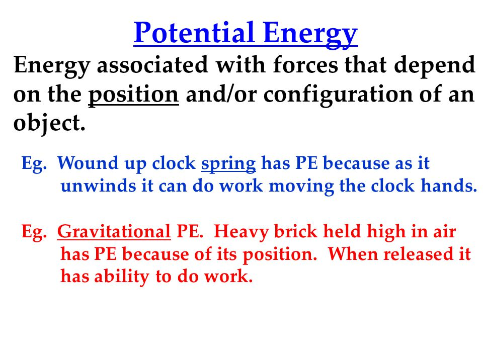 Potential Energy Energy associated with forces that depend on the position and/or configuration of an object.