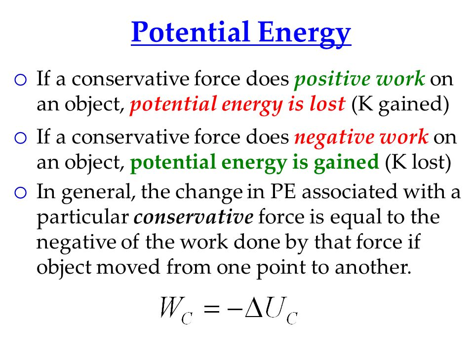 Potential Energy If a conservative force does positive work on an object, potential energy is lost (K gained)