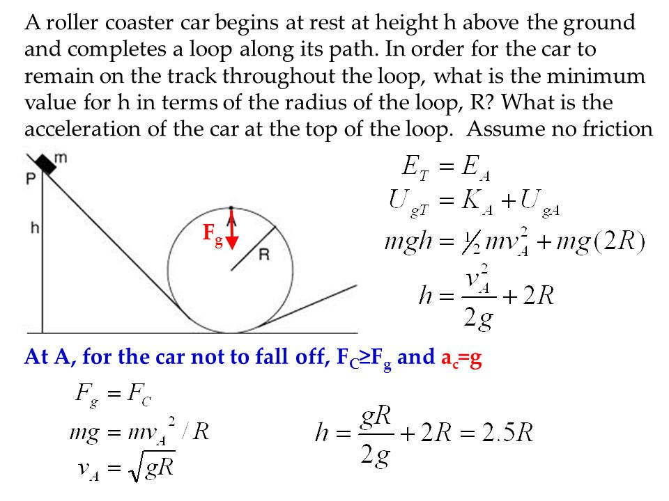 A roller coaster car begins at rest at height h above the ground and completes a loop along its path. In order for the car to remain on the track throughout the loop, what is the minimum value for h in terms of the radius of the loop, R What is the acceleration of the car at the top of the loop. Assume no friction