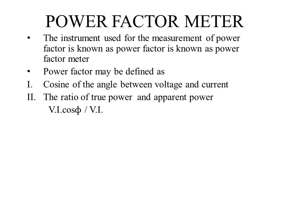 POWER FACTOR METER The instrument used for the measurement of power factor is known as power factor is known as power factor meter.