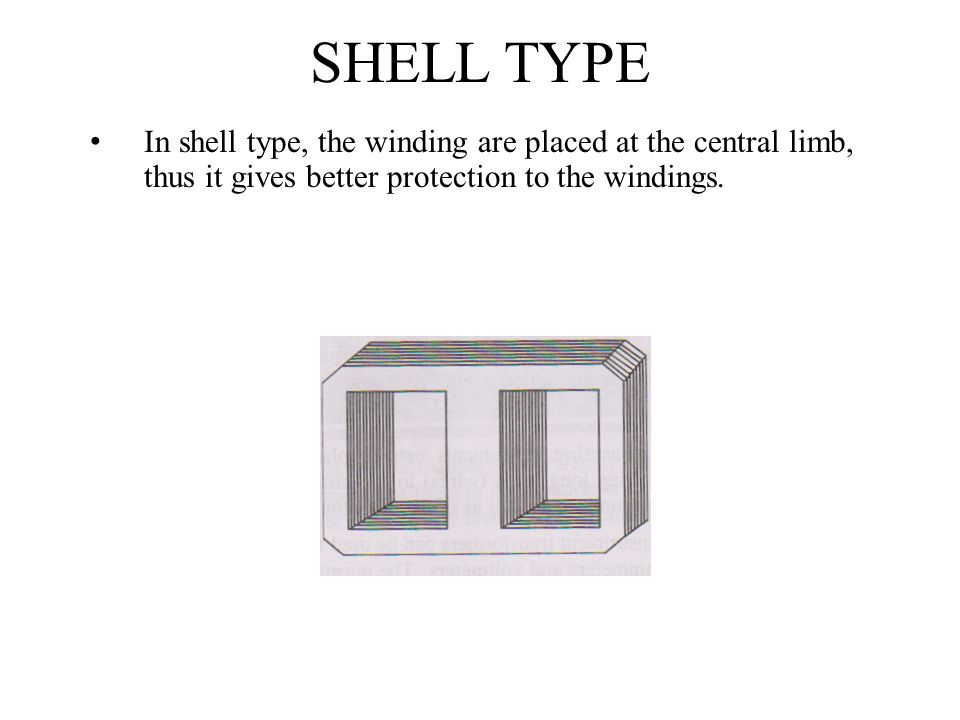 SHELL TYPE In shell type, the winding are placed at the central limb, thus it gives better protection to the windings.