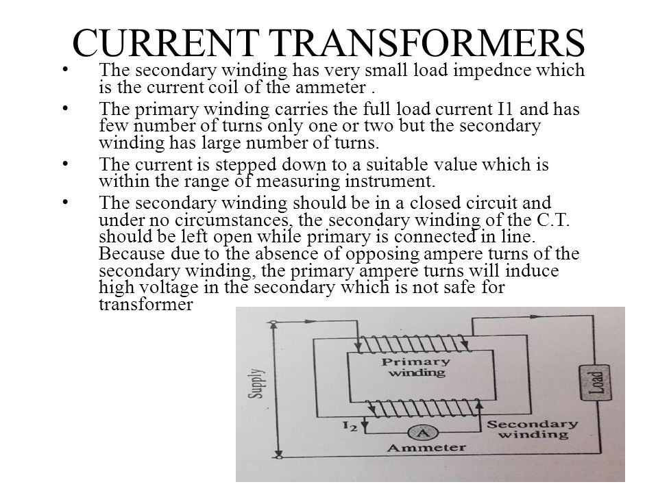 CURRENT TRANSFORMERS The secondary winding has very small load impednce which is the current coil of the ammeter .