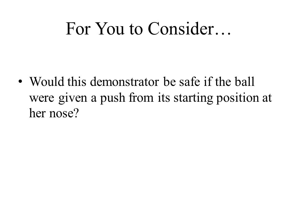 For You to Consider… Would this demonstrator be safe if the ball were given a push from its starting position at her nose