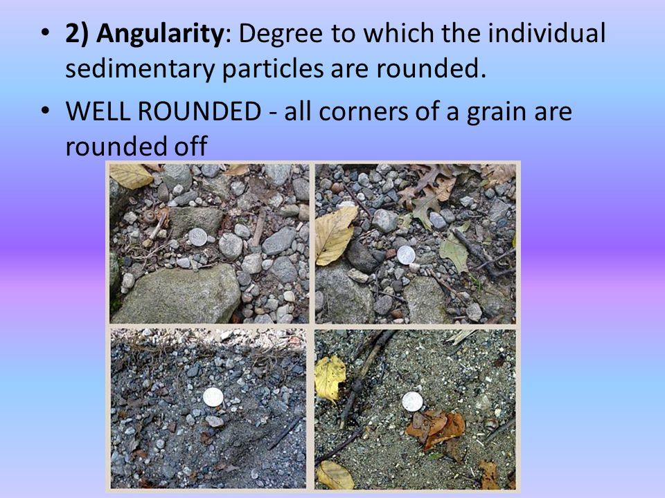 2) Angularity: Degree to which the individual sedimentary particles are rounded.