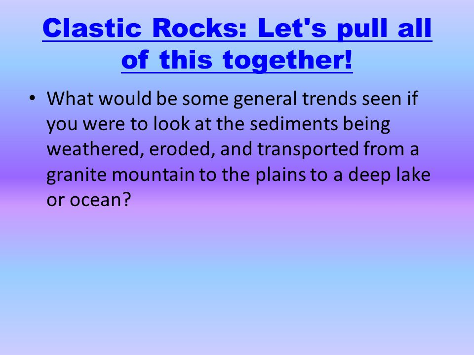 Clastic Rocks: Let s pull all of this together!