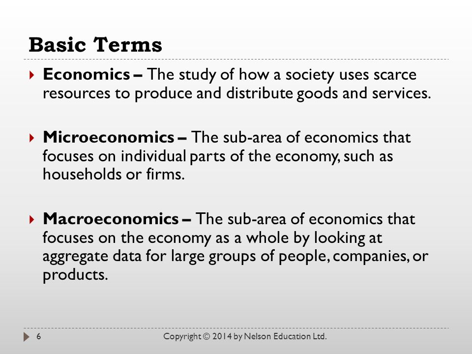 Basic Terms Economics – The study of how a society uses scarce resources to produce and distribute goods and services.