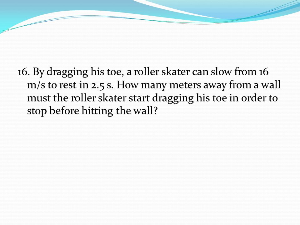 16. By dragging his toe, a roller skater can slow from 16 m/s to rest in 2.5 s.