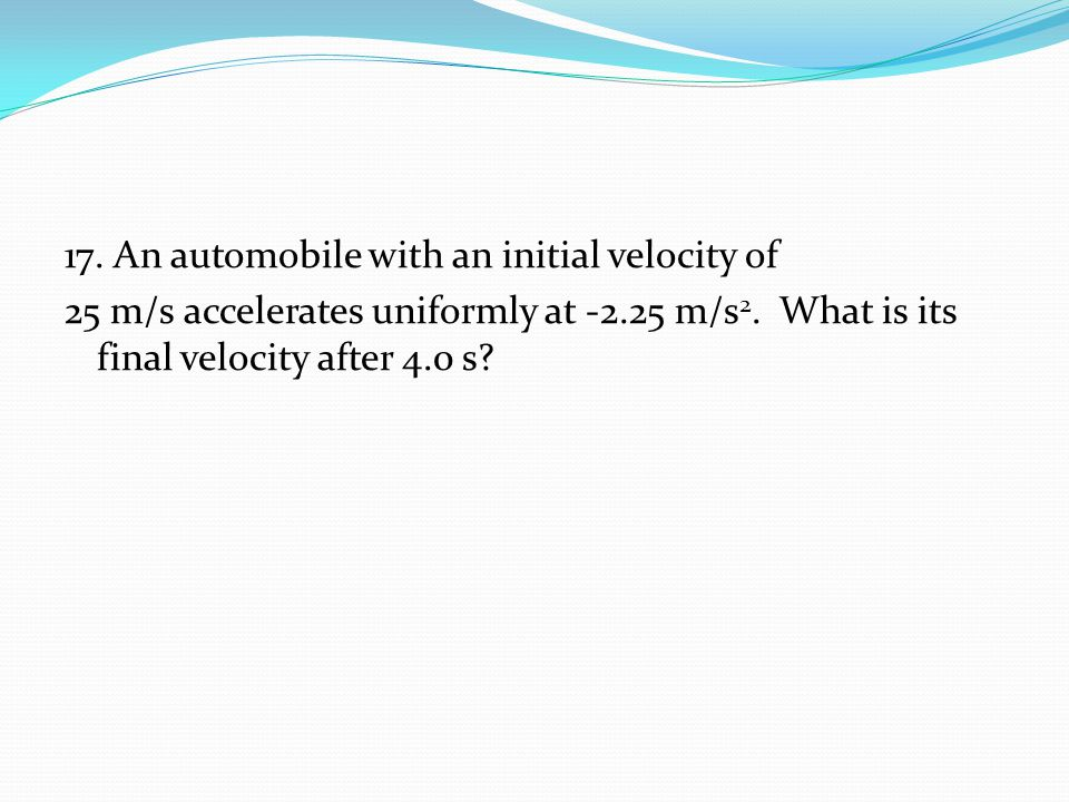 17. An automobile with an initial velocity of 25 m/s accelerates uniformly at -2.25 m/s2.