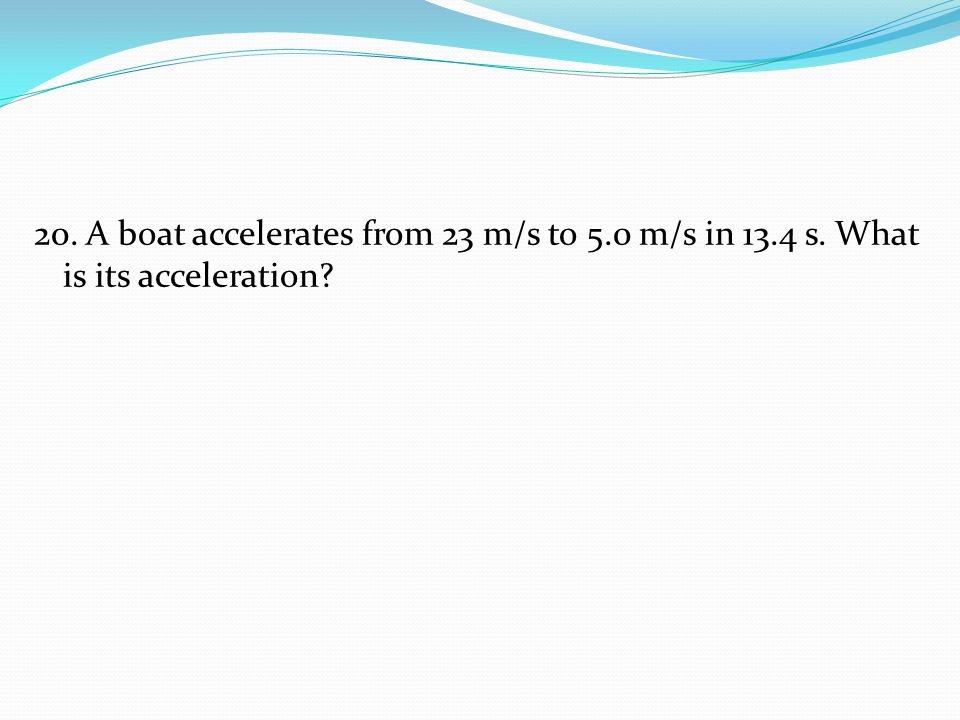 20. A boat accelerates from 23 m/s to 5. 0 m/s in 13. 4 s