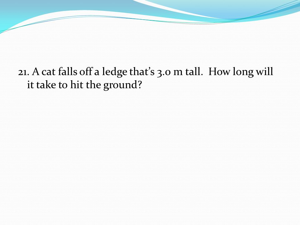 21. A cat falls off a ledge that's 3. 0 m tall