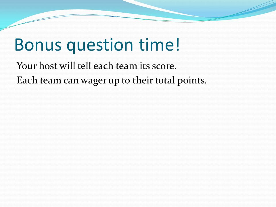 Bonus question time. Your host will tell each team its score.