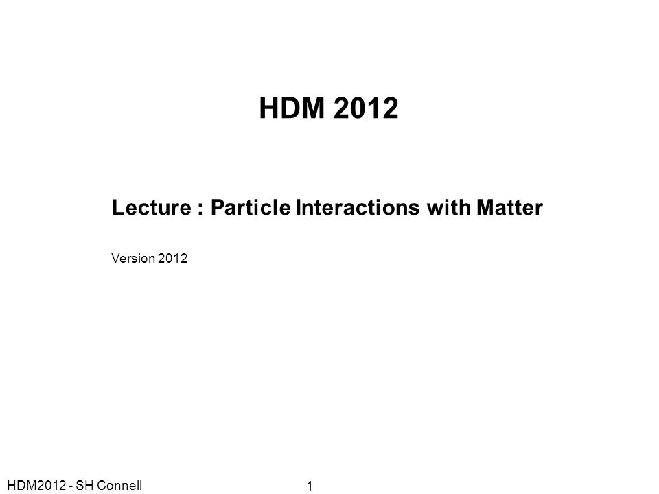 HDM 2012 Lecture : Particle Interactions with Matter Version 2012