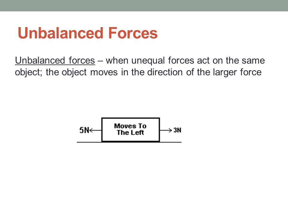 Unbalanced Forces Unbalanced forces – when unequal forces act on the same.