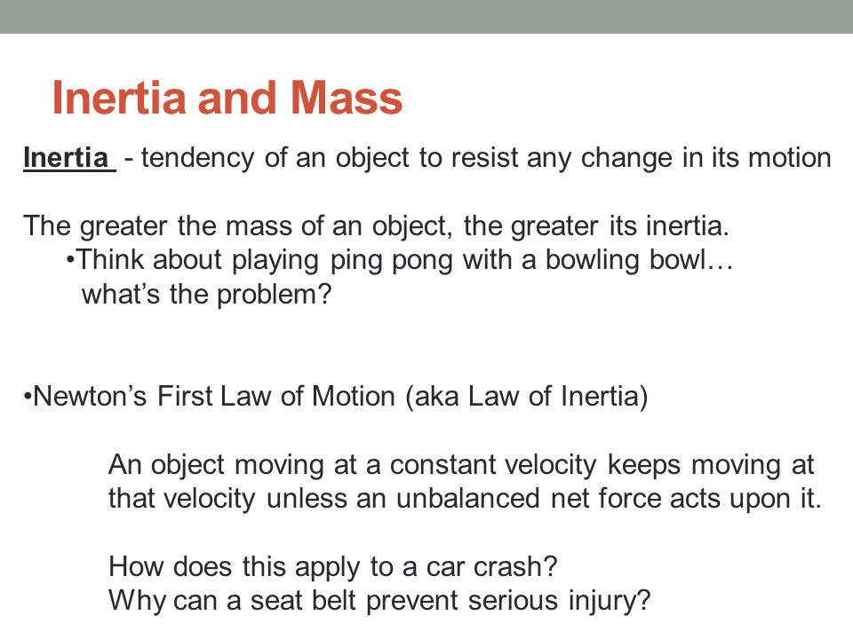 Inertia and Mass Inertia - tendency of an object to resist any change in its motion. The greater the mass of an object, the greater its inertia.
