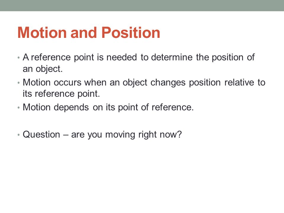 Motion and Position A reference point is needed to determine the position of an object.