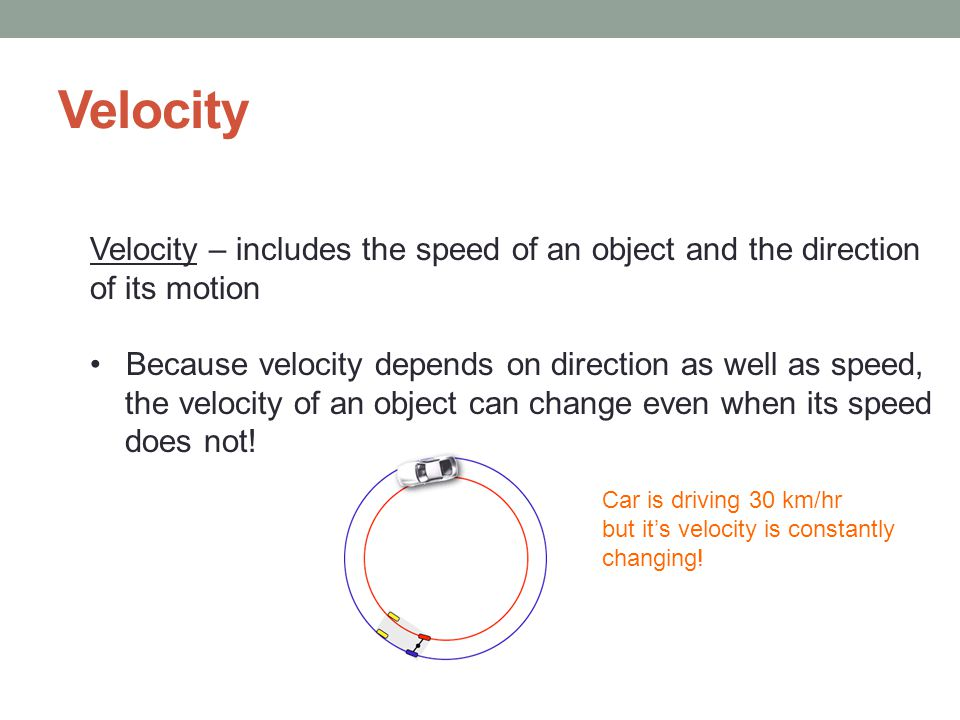 Velocity Velocity – includes the speed of an object and the direction