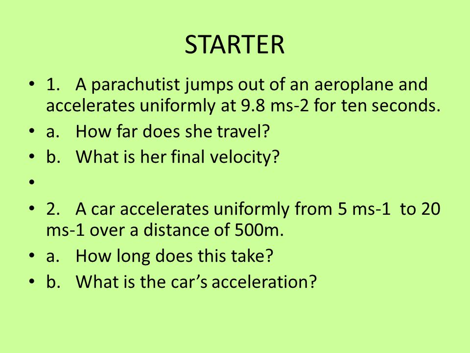 STARTER 1. A parachutist jumps out of an aeroplane and accelerates uniformly at 9.8 ms-2 for ten seconds.