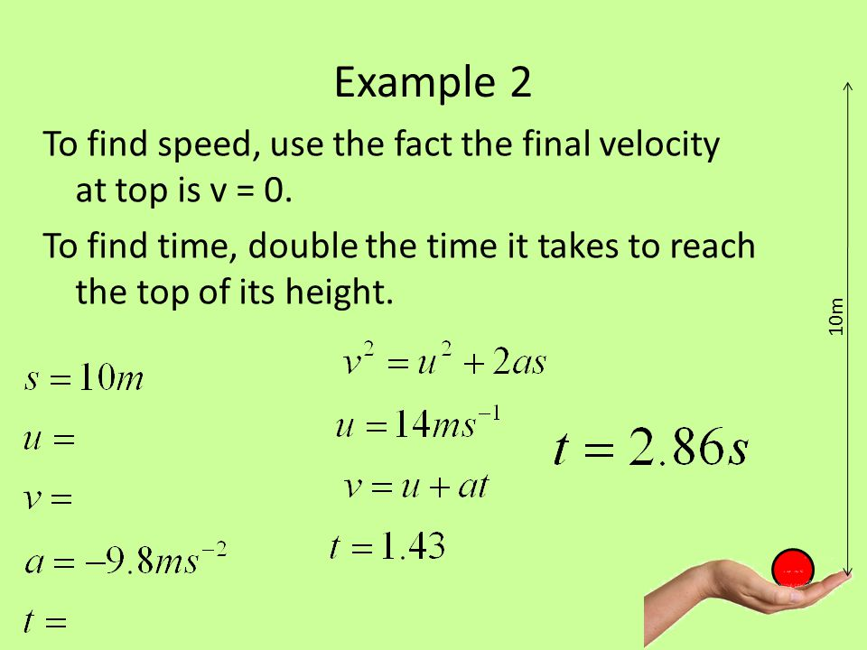 Example 2 To find speed, use the fact the final velocity at top is v = 0. To find time, double the time it takes to reach the top of its height.