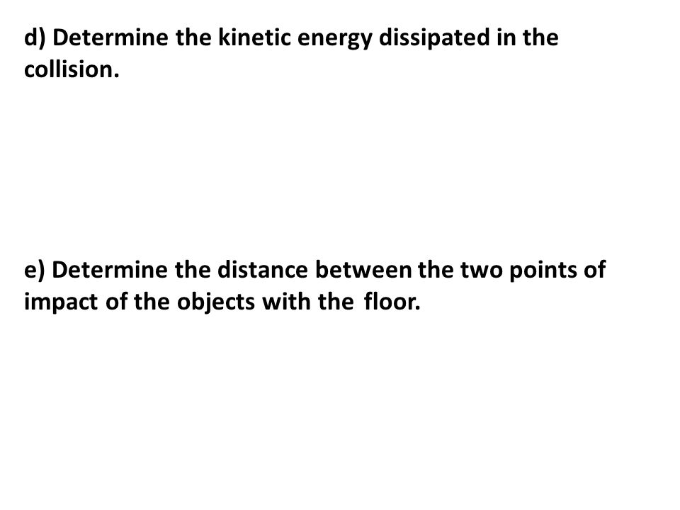 d) Determine the kinetic energy dissipated in the collision.