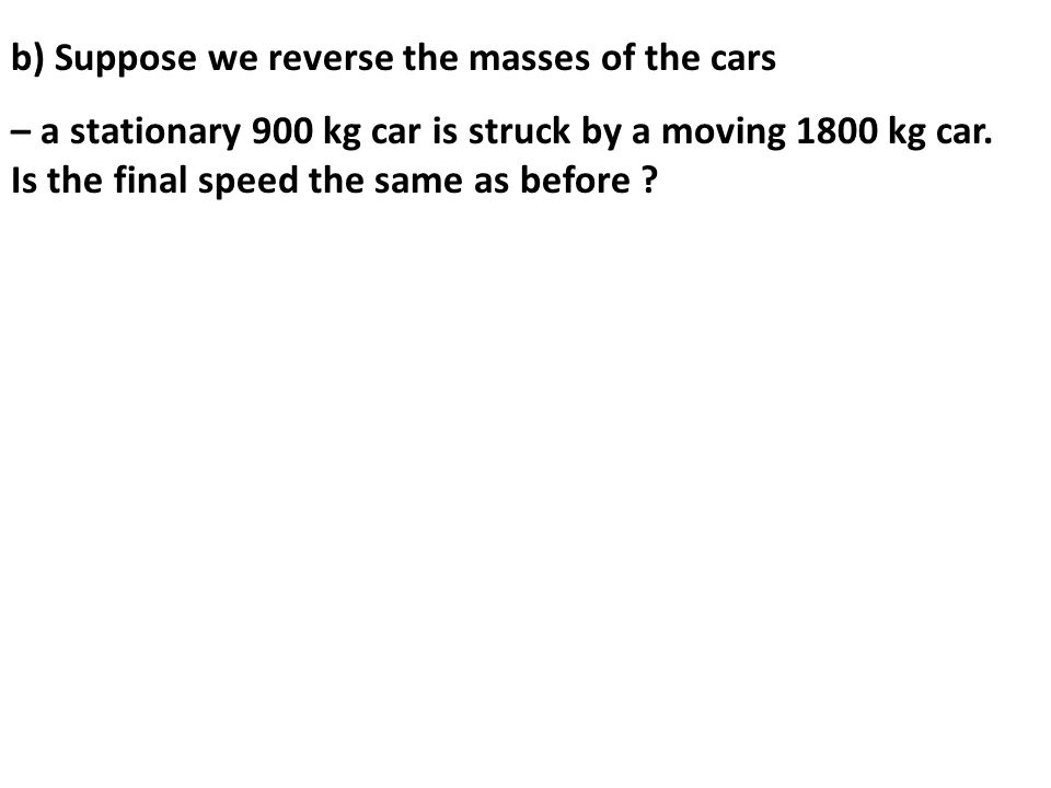 b) Suppose we reverse the masses of the cars