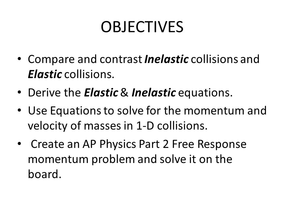 OBJECTIVES Compare and contrast Inelastic collisions and Elastic collisions. Derive the Elastic & Inelastic equations.