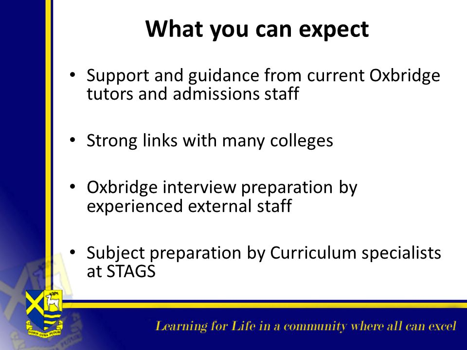 What you can expect Support and guidance from current Oxbridge tutors and admissions staff. Strong links with many colleges.
